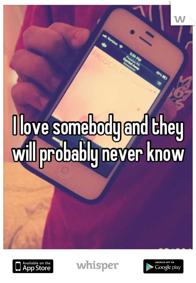 I love somebody and they will probably never know