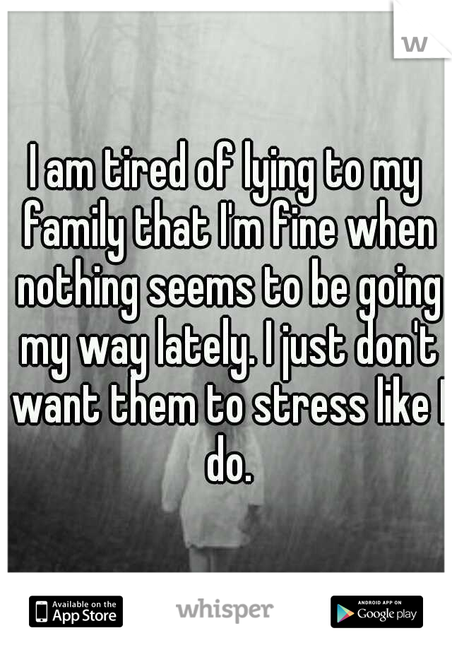 I am tired of lying to my family that I'm fine when nothing seems to be going my way lately. I just don't want them to stress like I do.