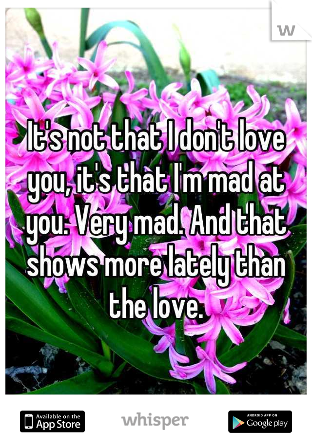 It's not that I don't love you, it's that I'm mad at you. Very mad. And that shows more lately than the love.