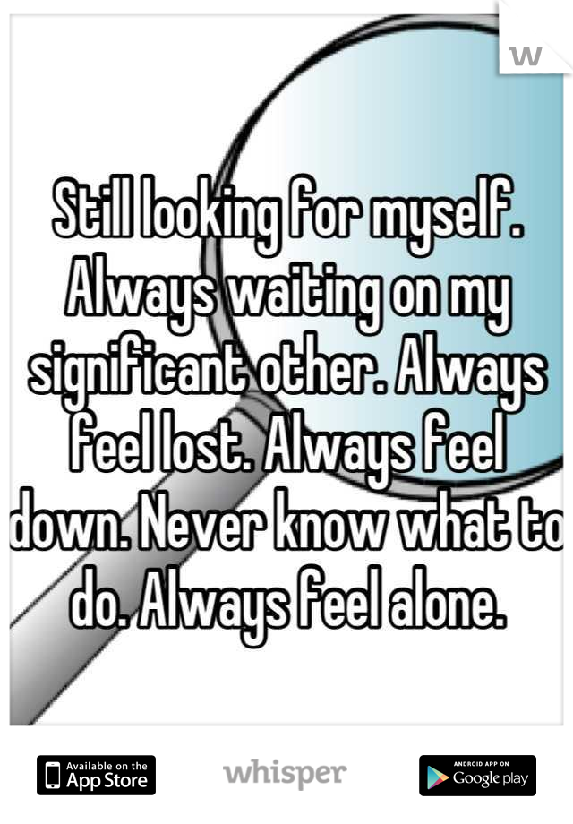 Still looking for myself. Always waiting on my significant other. Always feel lost. Always feel down. Never know what to do. Always feel alone.