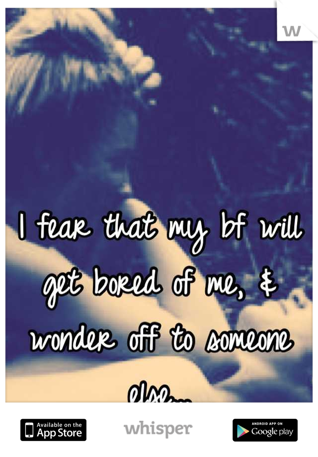 I fear that my bf will get bored of me, & wonder off to someone else...