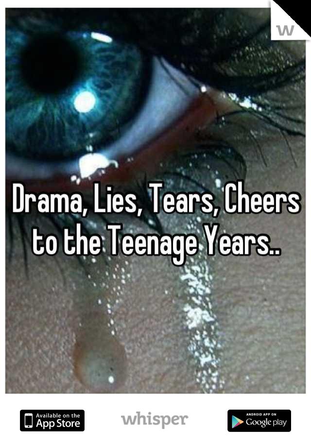 Drama, Lies, Tears, Cheers to the Teenage Years..