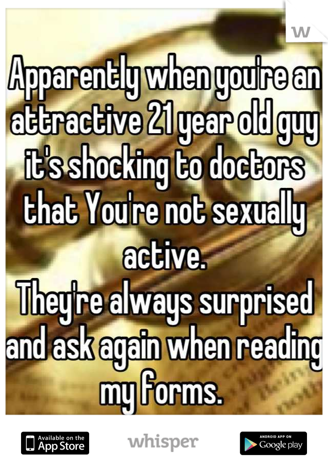 Apparently when you're an attractive 21 year old guy it's shocking to doctors that You're not sexually active.  They're always surprised and ask again when reading my forms.