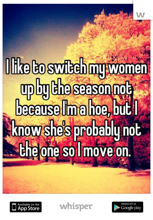 I like to switch my women up by the season not because I'm a hoe, but I know she's probably not the one so I move on.