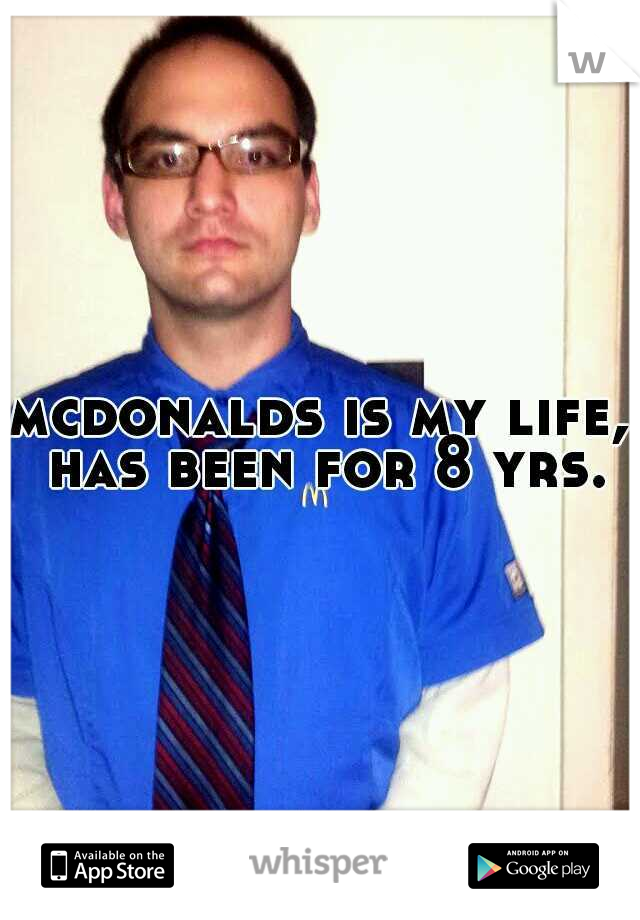 mcdonalds is my life, has been for 8 yrs.