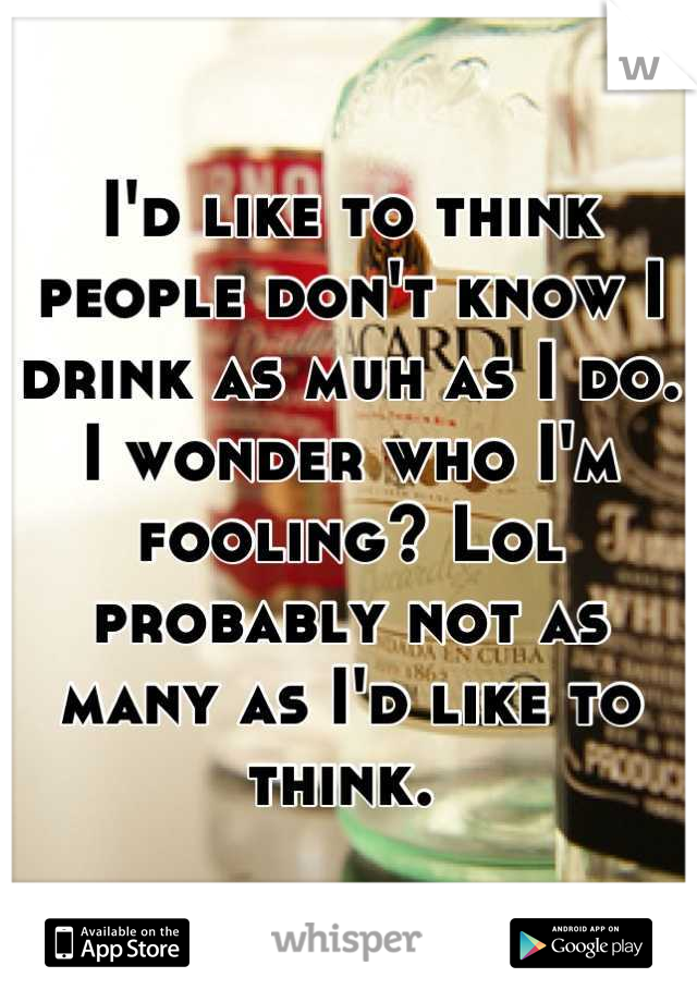 I'd like to think people don't know I drink as muh as I do. I wonder who I'm fooling? Lol probably not as many as I'd like to think.