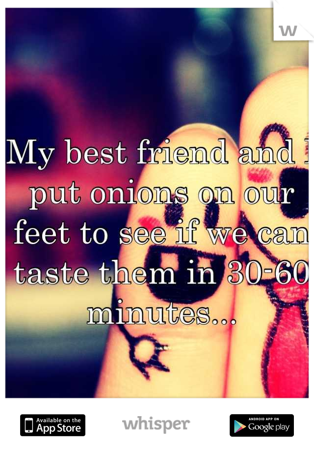 My best friend and I put onions on our feet to see if we can taste them in 30-60 minutes...