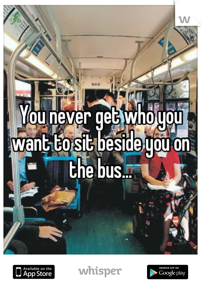 You never get who you want to sit beside you on the bus...
