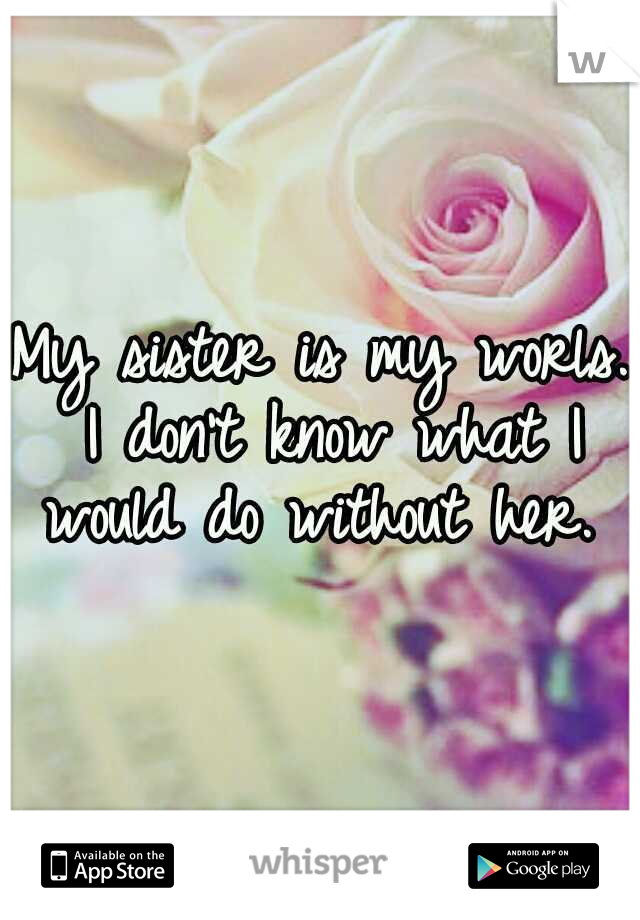My sister is my worls. I don't know what I would do without her.