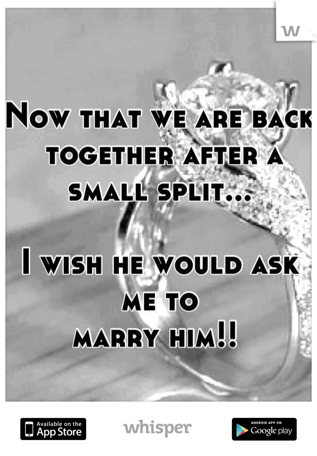 Now that we are back  together after a small split...  I wish he would ask me to  marry him!!