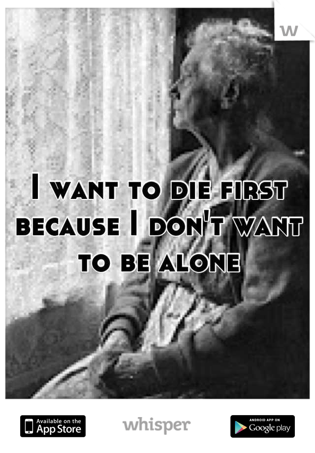 I want to die first because I don't want to be alone