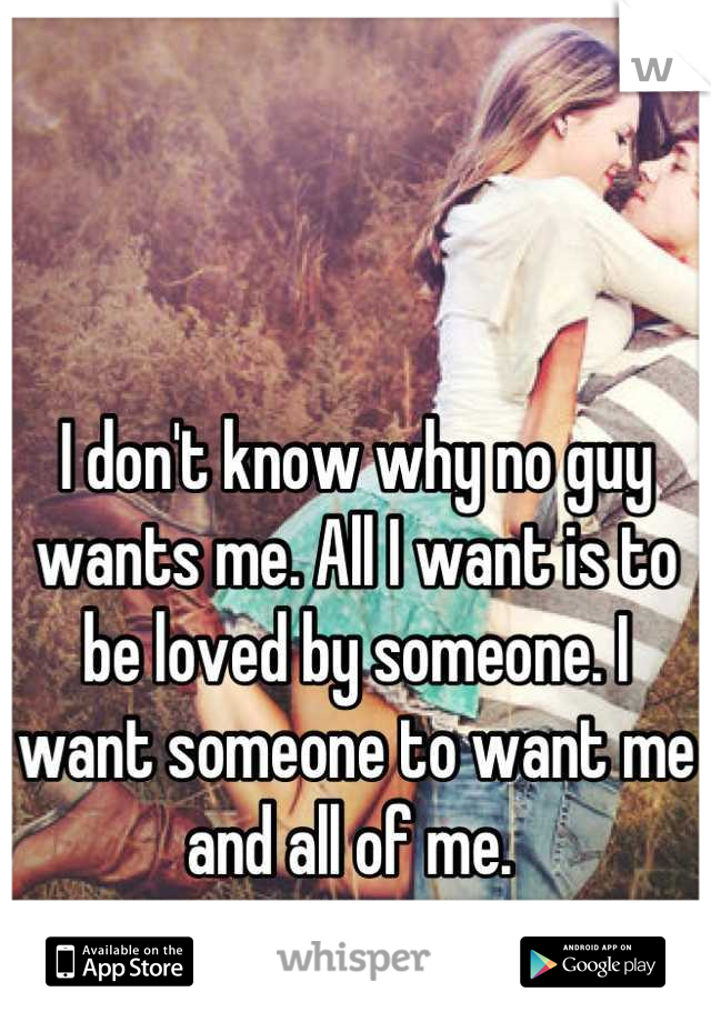 I don't know why no guy wants me. All I want is to be loved by someone. I want someone to want me and all of me.