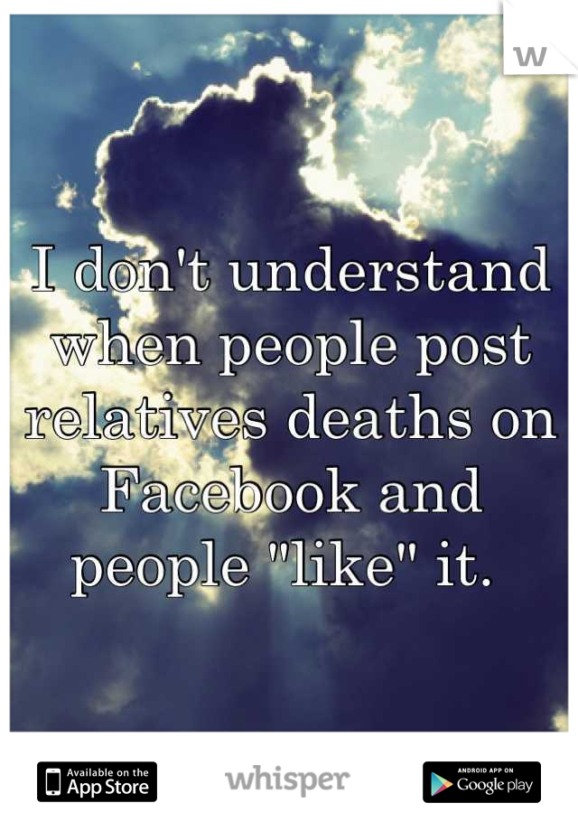 "I don't understand when people post relatives deaths on Facebook and people ""like"" it."