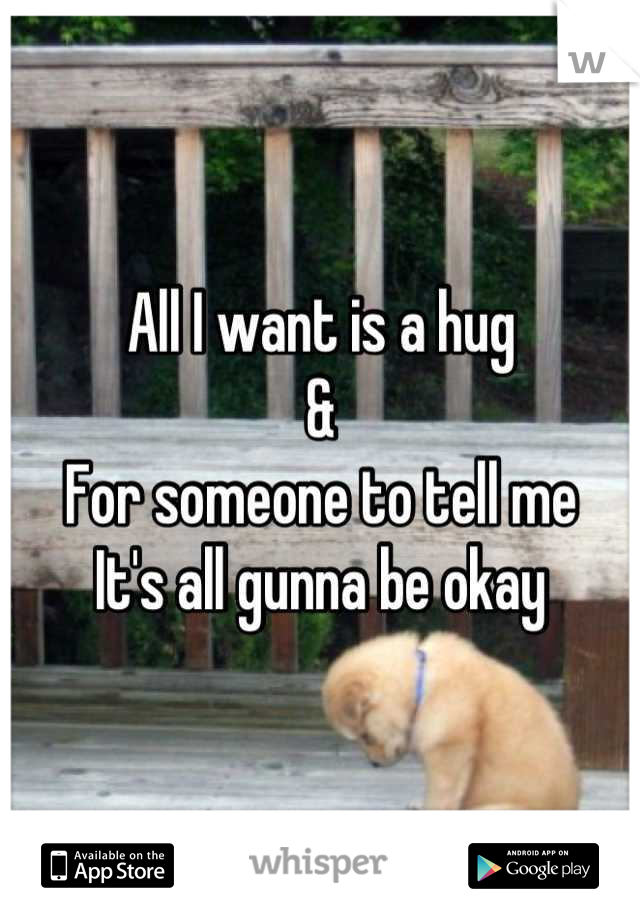 All I want is a hug & For someone to tell me It's all gunna be okay