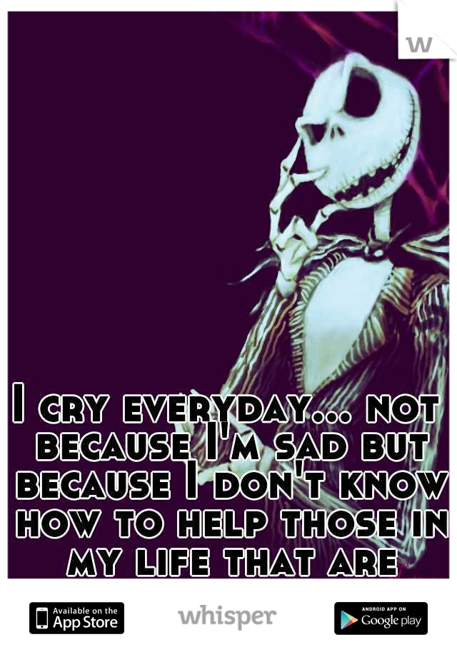 I cry everyday... not because I'm sad but because I don't know how to help those in my life that are sad...