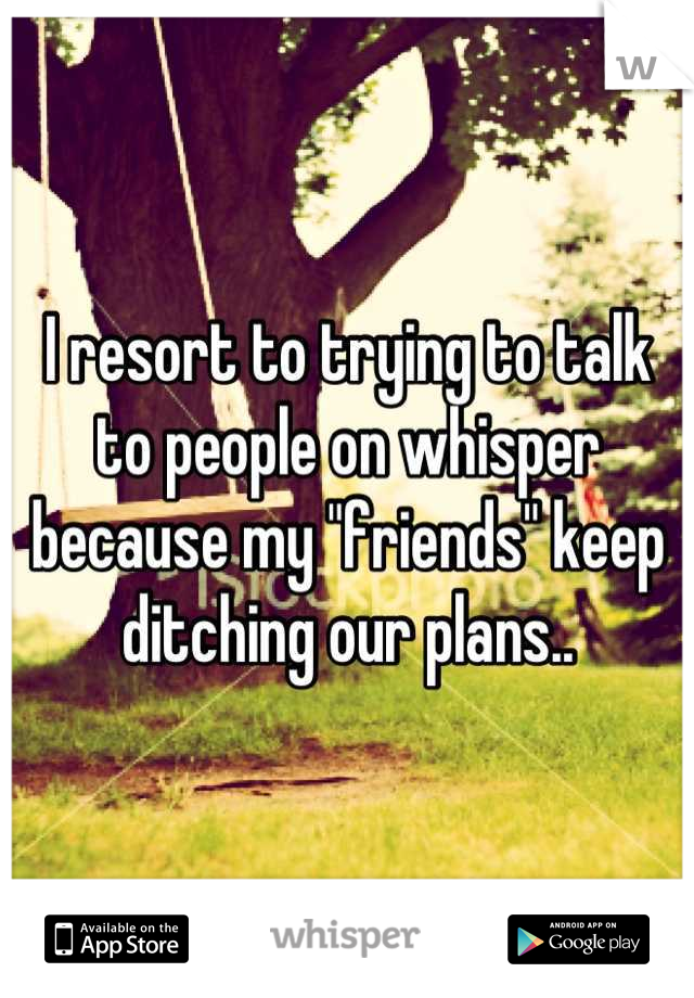 "I resort to trying to talk to people on whisper because my ""friends"" keep ditching our plans.."