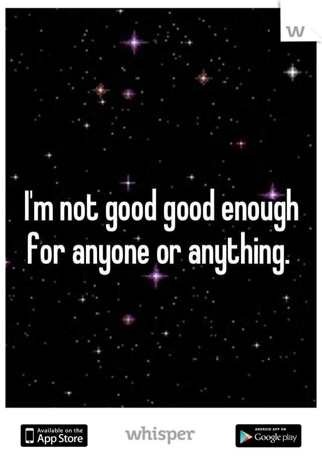 I'm not good good enough for anyone or anything.