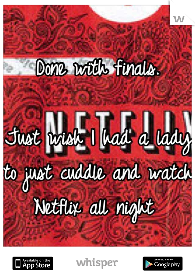Done with finals.   Just wish I had a lady to just cuddle and watch Netflix all night