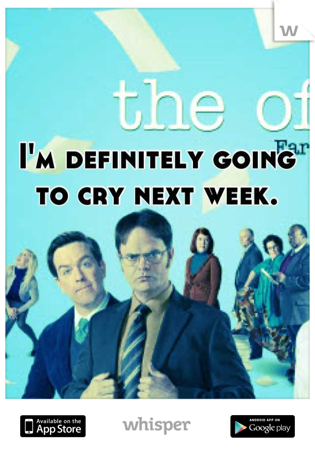 I'm definitely going to cry next week.
