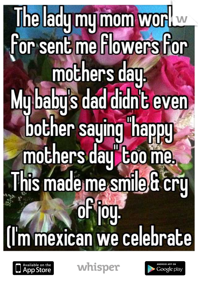 """The lady my mom works for sent me flowers for mothers day. My baby's dad didn't even bother saying """"happy mothers day"""" too me.  This made me smile & cry of joy. (I'm mexican we celebrate May 10th)"""
