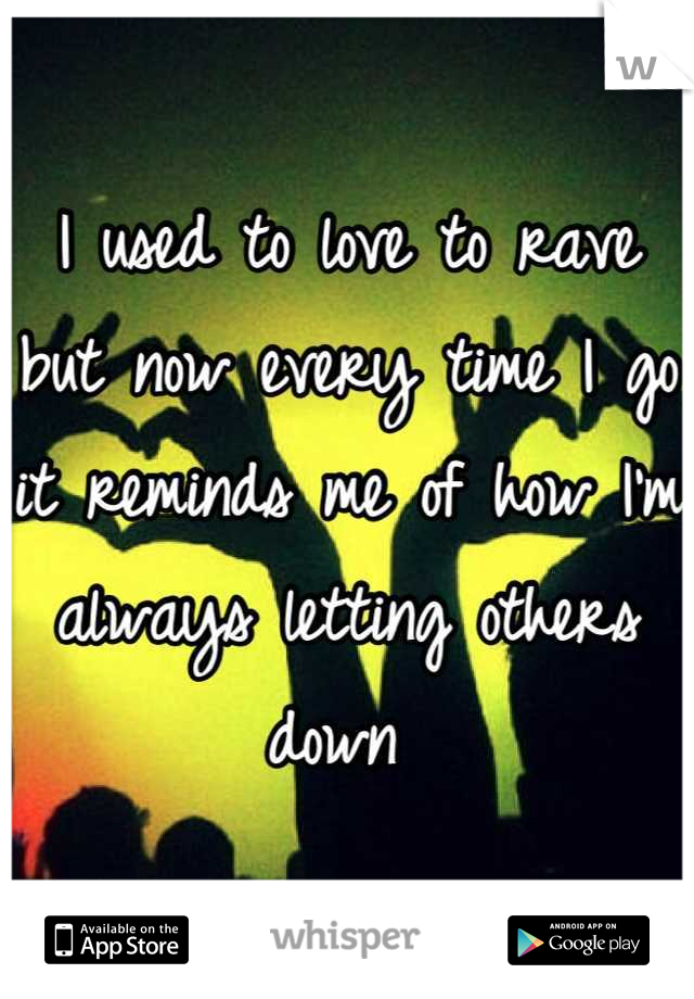 I used to love to rave but now every time I go it reminds me of how I'm always letting others down