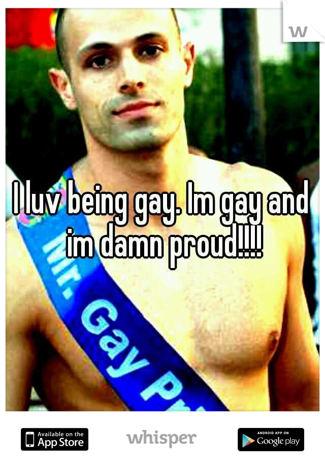 I luv being gay. Im gay and im damn proud!!!!