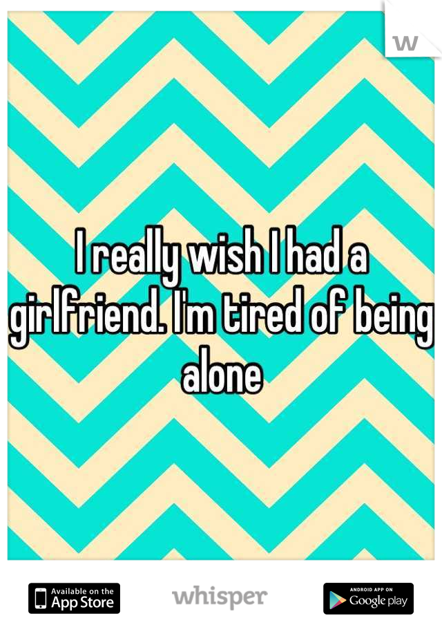 I really wish I had a girlfriend. I'm tired of being alone