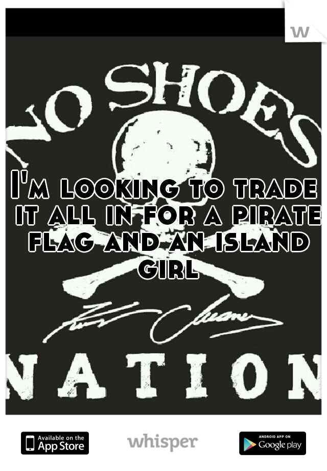 I'm looking to trade it all in for a pirate flag and an island girl