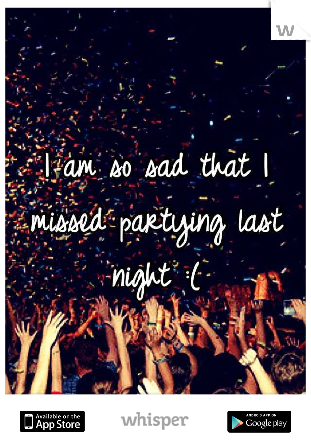 I am so sad that I missed partying last night :(