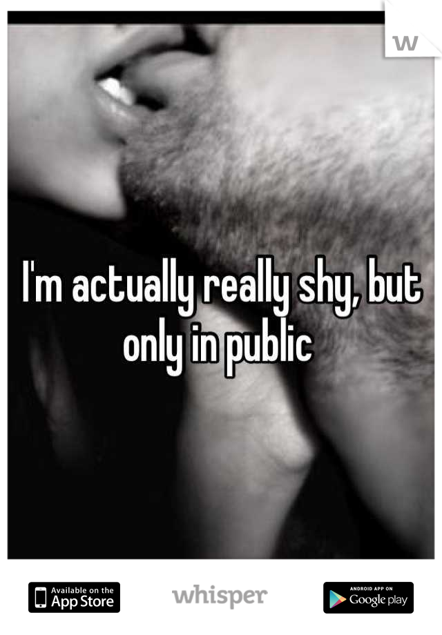 I'm actually really shy, but only in public