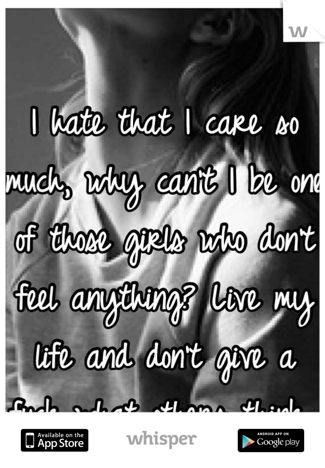 I hate that I care so much, why can't I be one of those girls who don't feel anything? Live my life and don't give a fuck what others think