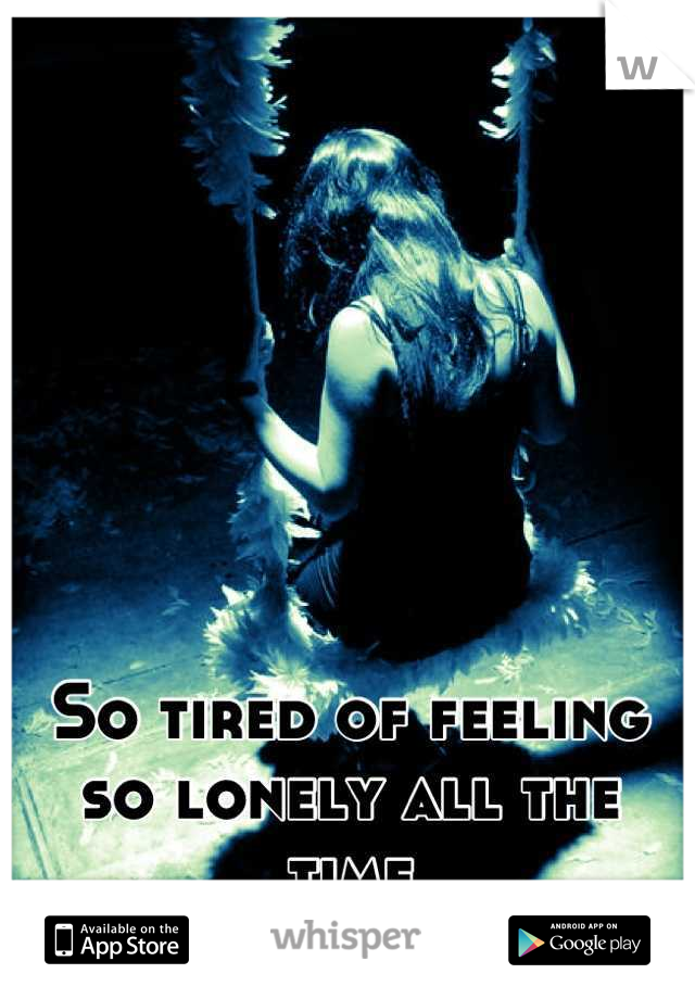 So tired of feeling so lonely all the time