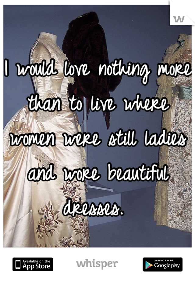 I would love nothing more than to live where women were still ladies and wore beautiful dresses.