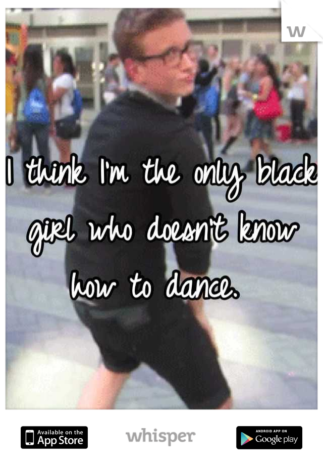 I think I'm the only black girl who doesn't know how to dance.