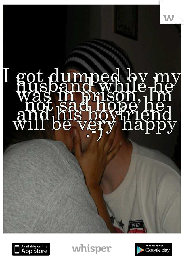 I got dumped by my husband while he was in prison, Im not sad hope he and his boyfriend will be very happy :-)