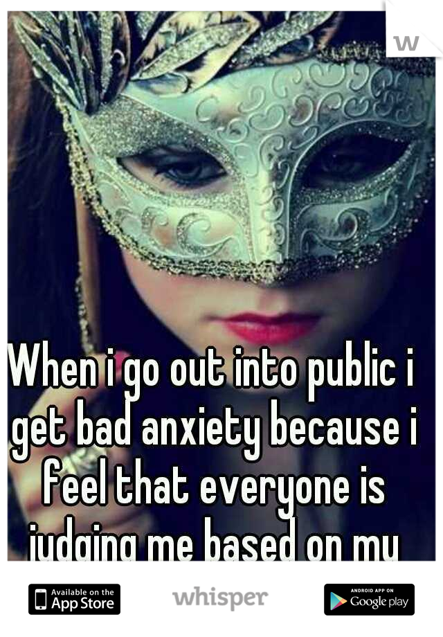 When i go out into public i get bad anxiety because i feel that everyone is judging me based on my looks..