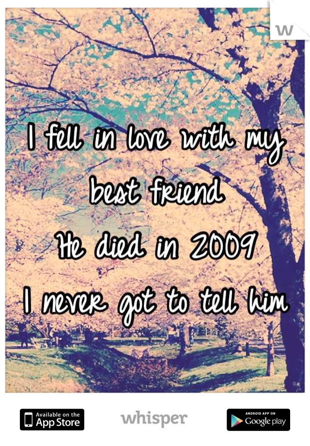 I fell in love with my best friend He died in 2009 I never got to tell him