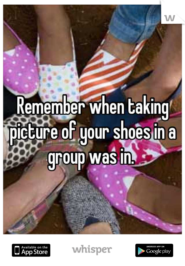 Remember when taking picture of your shoes in a group was in.