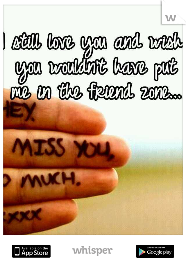 I still love you and wish you wouldn't have put me in the friend zone...