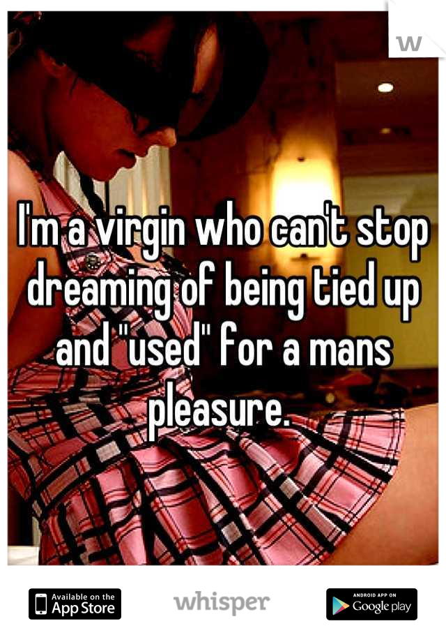 "I'm a virgin who can't stop dreaming of being tied up and ""used"" for a mans pleasure."