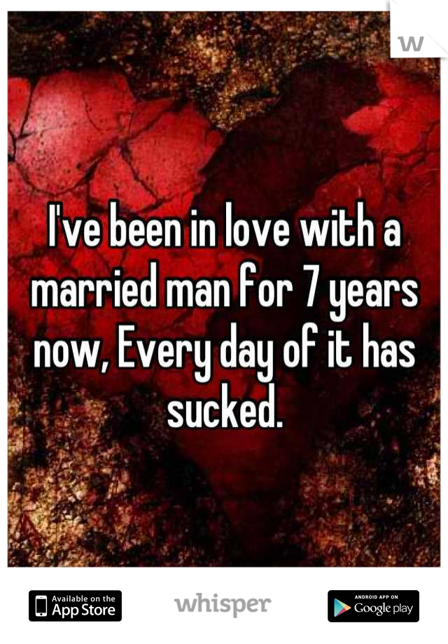 I've been in love with a married man for 7 years now, Every day of it has sucked.