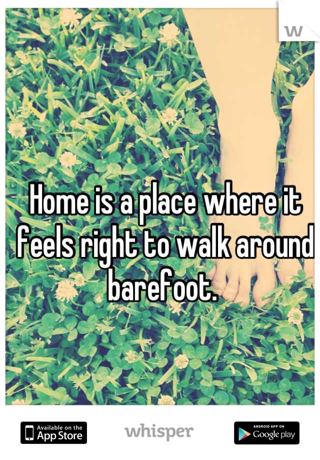 Home is a place where it feels right to walk around barefoot.