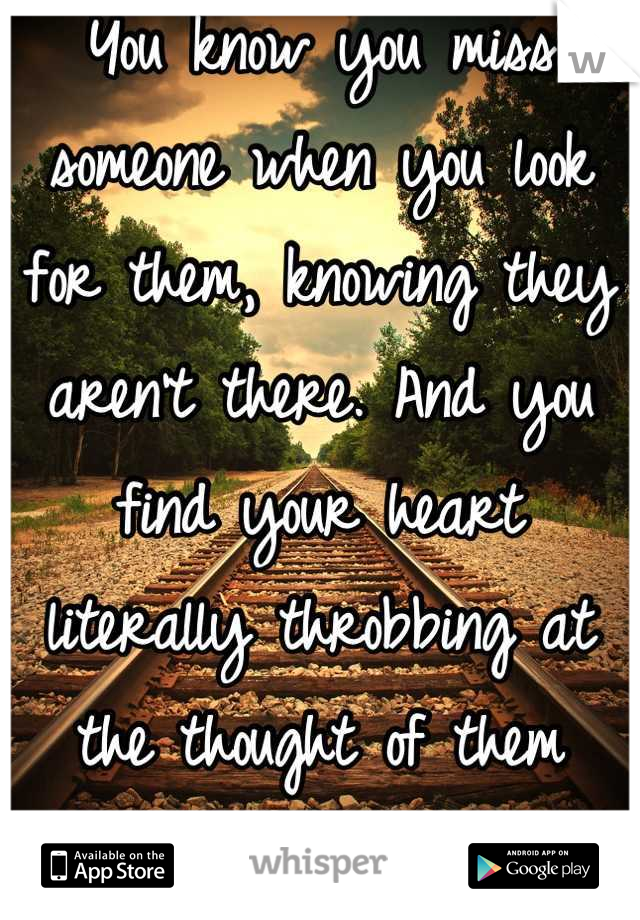 You know you miss someone when you look for them, knowing they aren't there. And you find your heart literally throbbing at the thought of them being gone/: