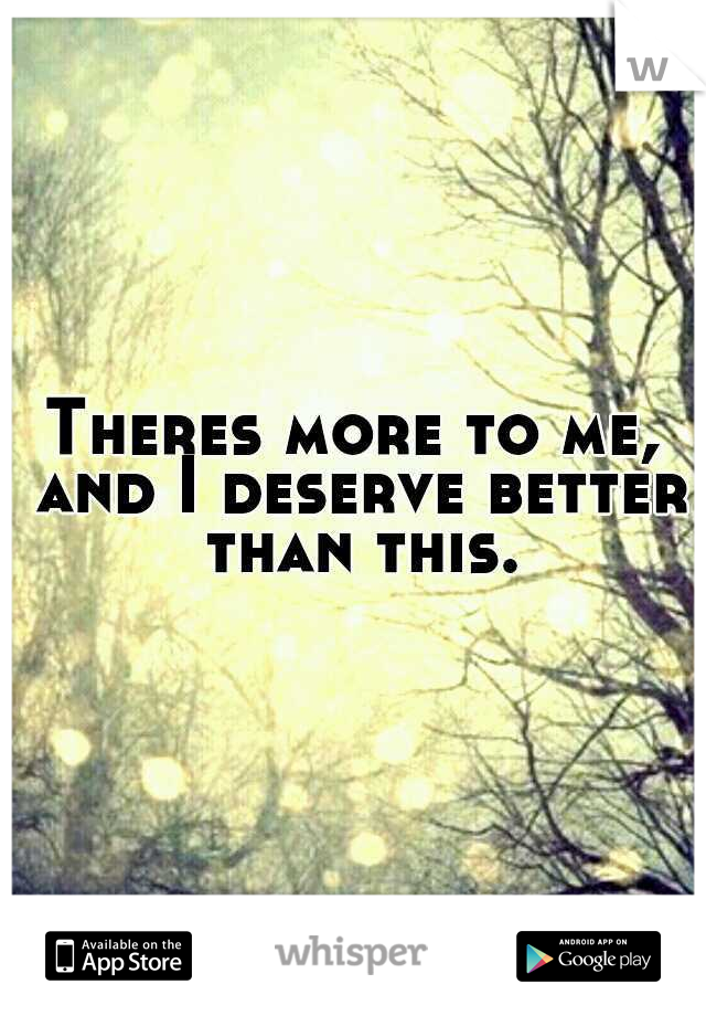 Theres more to me, and I deserve better than this.