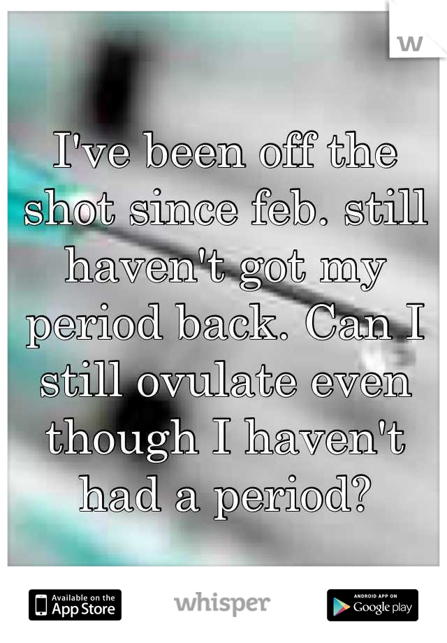 I've been off the shot since feb. still haven't got my period back. Can I still ovulate even though I haven't had a period?