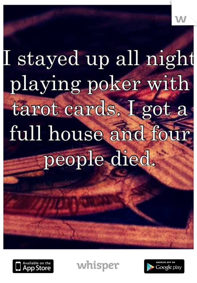 I stayed up all night playing poker with tarot cards. I got a full house and four people died.
