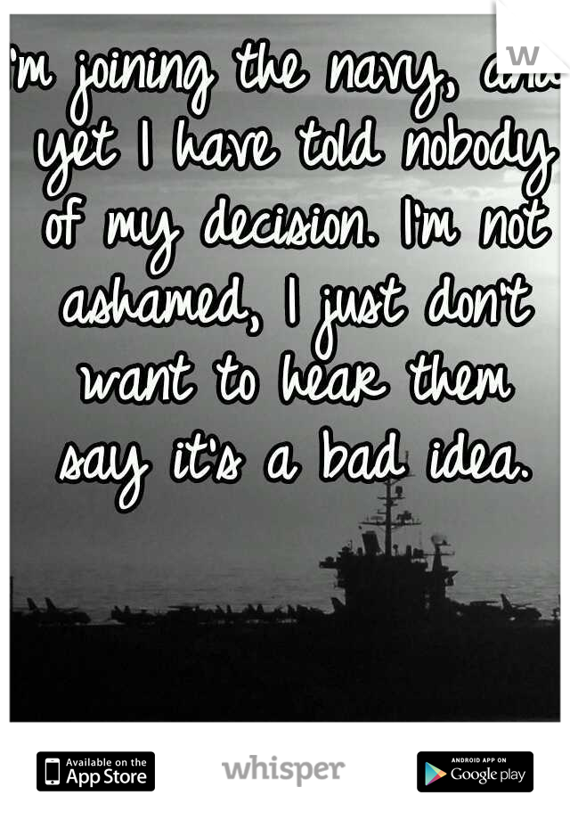 I'm joining the navy, and yet I have told nobody of my decision. I'm not ashamed, I just don't want to hear them say it's a bad idea.