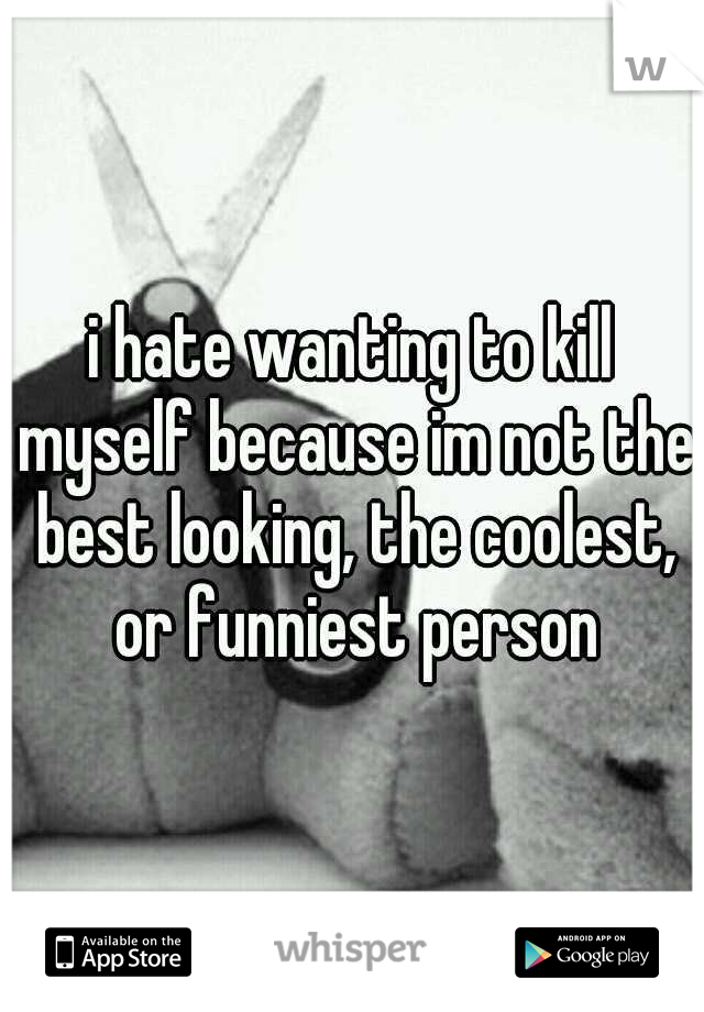i hate wanting to kill myself because im not the best looking, the coolest, or funniest person