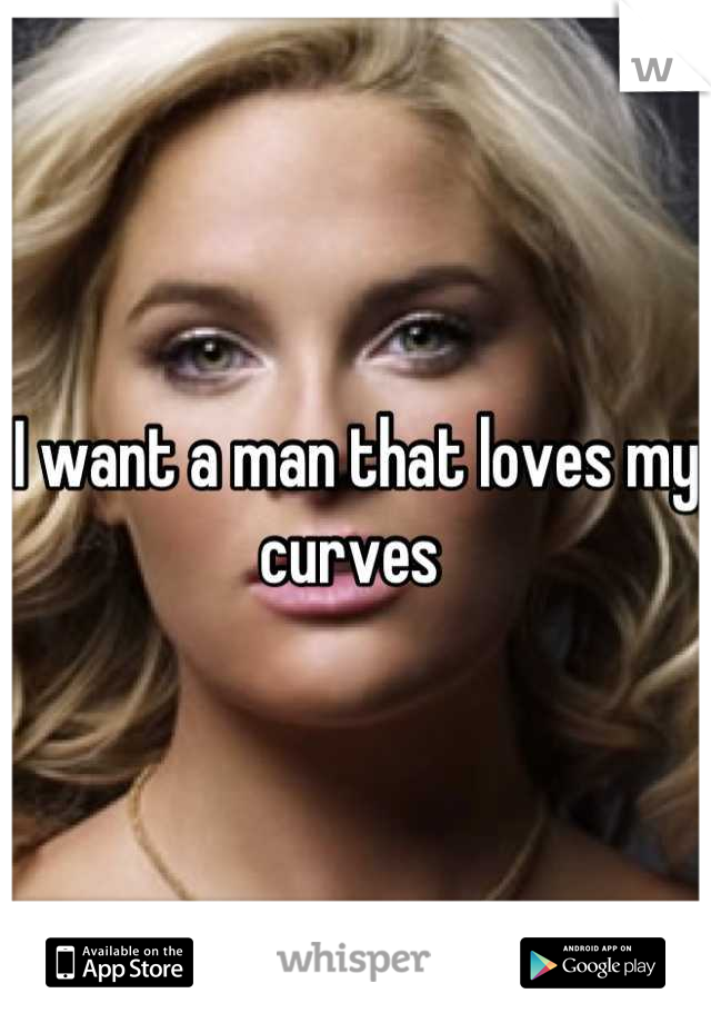 I want a man that loves my curves