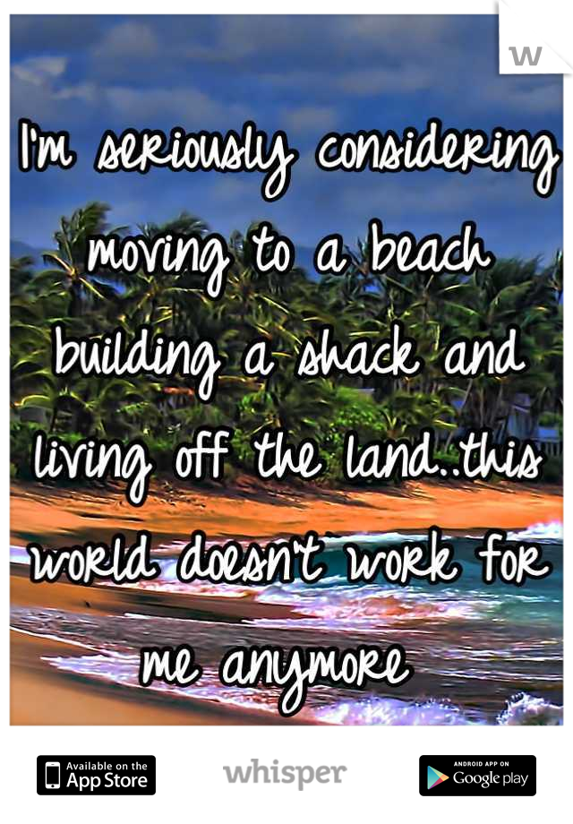 I'm seriously considering moving to a beach building a shack and living off the land..this world doesn't work for me anymore